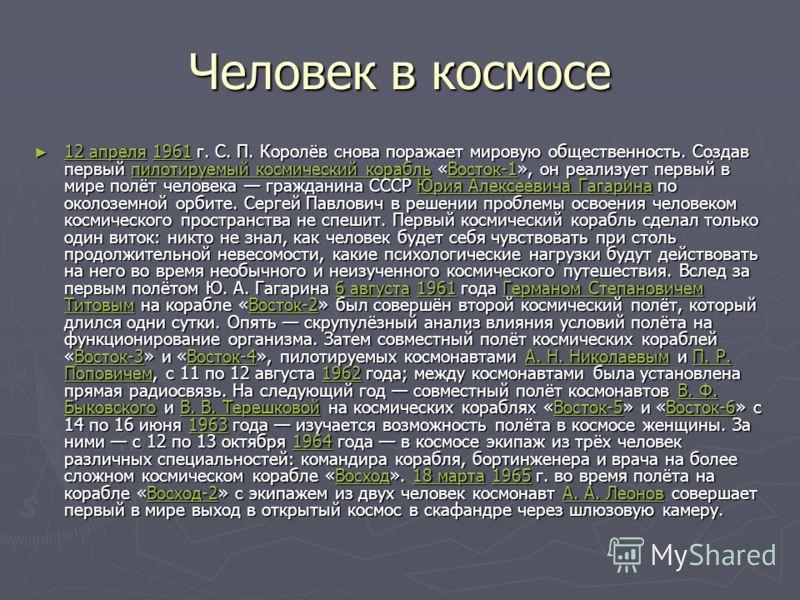 Человек в космосе 12 апреля 1961 г. С. П. Королёв снова поражает мировую общественность. Создав первый пилотируемый космический корабль «Восток-1», он реализует первый в мире полёт человека гражданина СССР Юрия Алексеевича Гагарина по околоземной орб