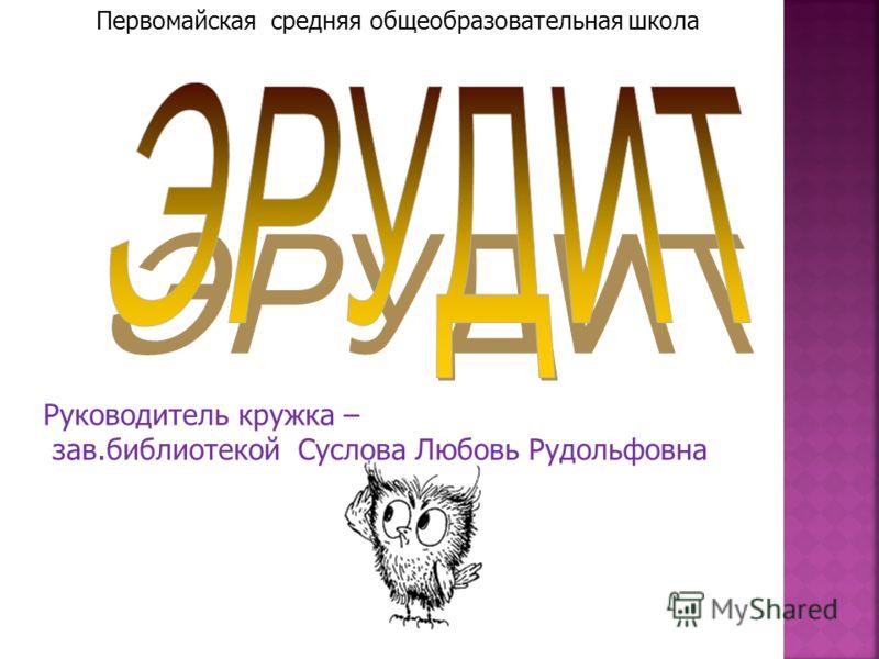 Руководитель кружка – зав.библиотекой Суслова Любовь Рудольфовна Первомайская средняя общеобразовательная школа