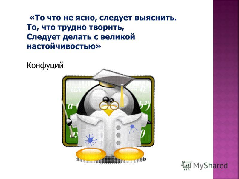 «То что не ясно, следует выяснить. То, что трудно творить, Следует делать с великой настойчивостью» Конфуций
