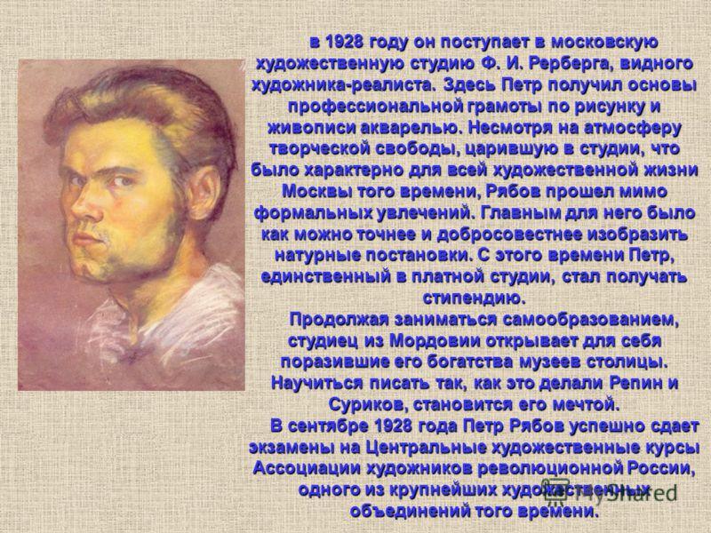 в 1928 году он поступает в московскую художественную студию Ф. И. Рерберга, видного художника-реалиста. Здесь Петр получил основы профессиональной грамоты по рисунку и живописи акварелью. Несмотря на атмосферу творческой свободы, царившую в студии, ч
