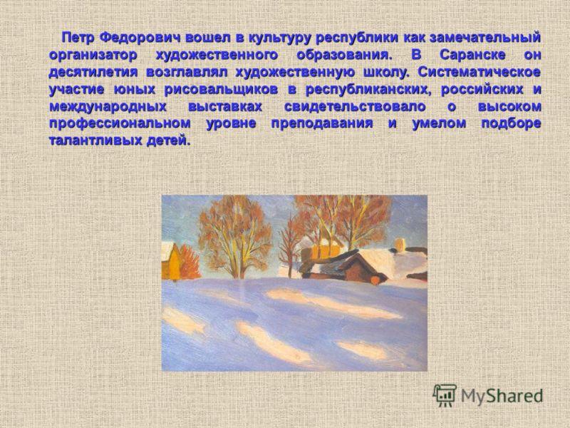 Петр Федорович вошел в культуру республики как замечательный организатор художественного образования. В Саранске он десятилетия возглавлял художественную школу. Систематическое участие юных рисовальщиков в республиканских, российских и международных