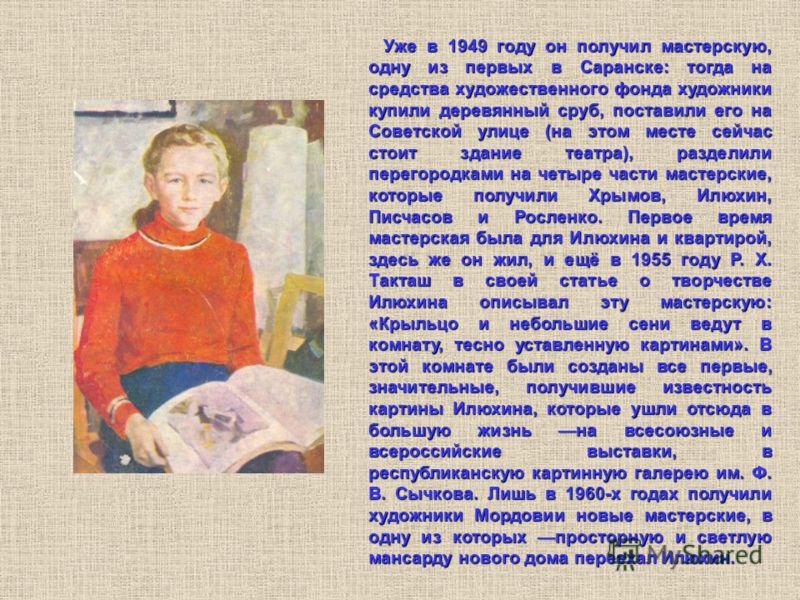Уже в 1949 году он получил мастерскую, одну из первых в Саранске: тогда на средства художественного фонда художники купили деревянный сруб, поставили его на Советской улице (на этом месте сейчас стоит здание театра), разделили перегородками на четыре