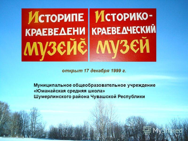 открыт 17 декабря 1999 г. Муниципальное общеобразовательное учреждение «Юманайская средняя школа» Шумерлинского района Чувашской Республики
