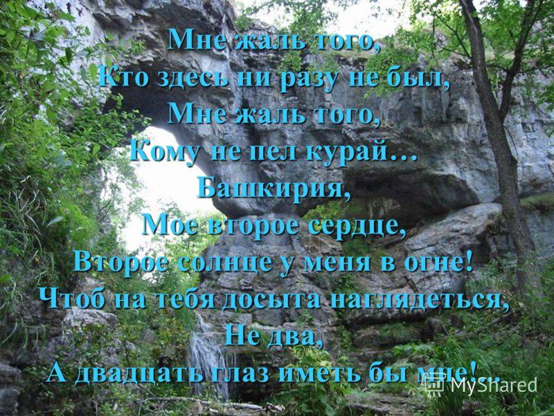 Мне жаль того, Кто здесь ни разу не был, Мне жаль того, Кому не пел курай… Башкирия, Мое второе сердце, Второе солнце у меня в огне! Чтоб на тебя досыта наглядеться, Не два, А двадцать глаз иметь бы мне!...