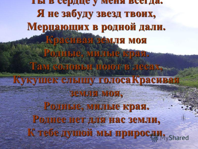 Красивая земля моя, Ты в сердце у меня всегда. Я не забуду звезд твоих, Мерцающих в родной дали. Красивая земля моя Родные, милые края. Там соловьи поют в лесах, Кукушек слышу голосаКрасивая земля моя, Родные, милые края. Роднее нет для нас земли, К