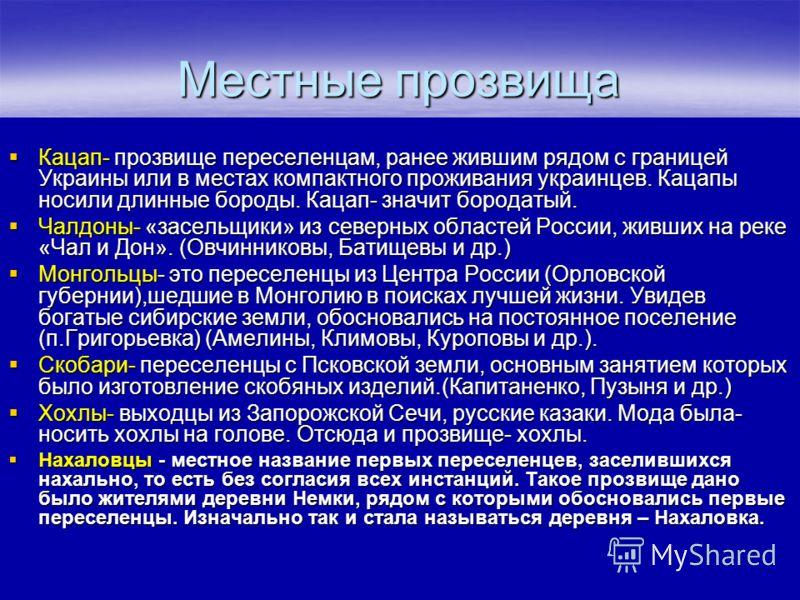 Местные прозвища Кацап- прозвище переселенцам, ранее жившим рядом с границей Украины или в местах компактного проживания украинцев. Кацапы носили длинные бороды. Кацап- значит бородатый. Кацап- прозвище переселенцам, ранее жившим рядом с границей Укр