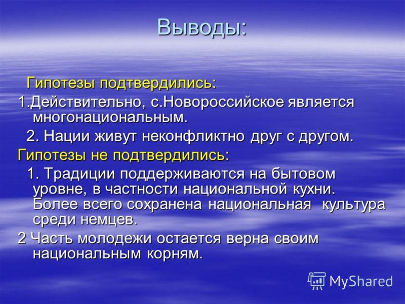 Выводы: Гипотезы подтвердились: Гипотезы подтвердились: 1.Действительно, с.Новороссийское является многонациональным. 2. Нации живут неконфликтно друг с другом. 2. Нации живут неконфликтно друг с другом. Гипотезы не подтвердились: 1. Традиции поддерж