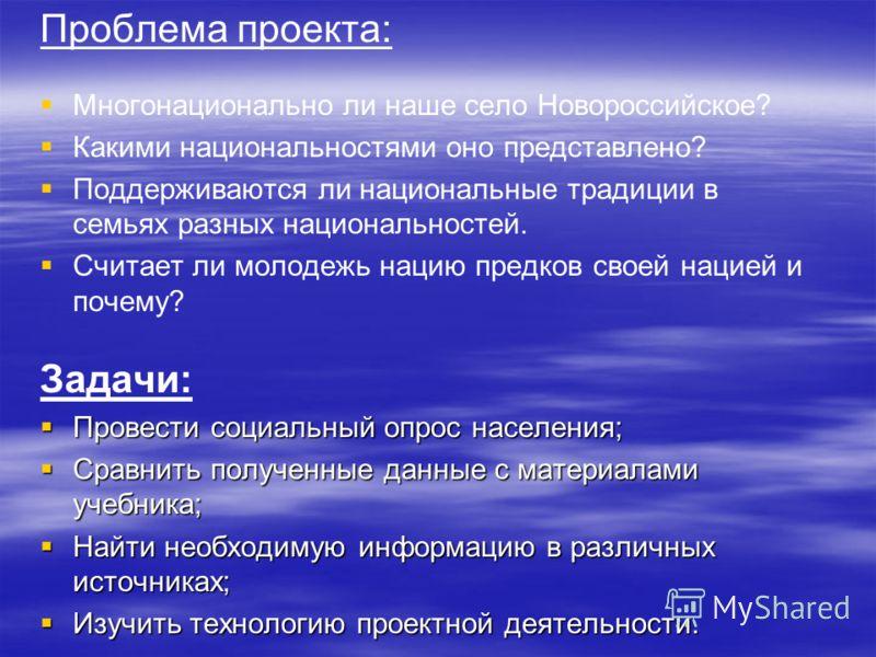 Проблема проекта: Многонационально ли наше село Новороссийское? Какими национальностями оно представлено? Поддерживаются ли национальные традиции в семьях разных национальностей. Считает ли молодежь нацию предков своей нацией и почему? Задачи: Провес