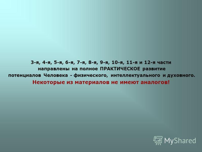 3-я, 4-я, 5-я, 6-я, 7-я, 8-я, 9-я, 10-я, 11-я и 12-я части направлены на полное ПРАКТИЧЕСКОЕ развитие потенциалов Человека - физического, интеллектуального и духовного. Некоторые из материалов не имеют аналогов!