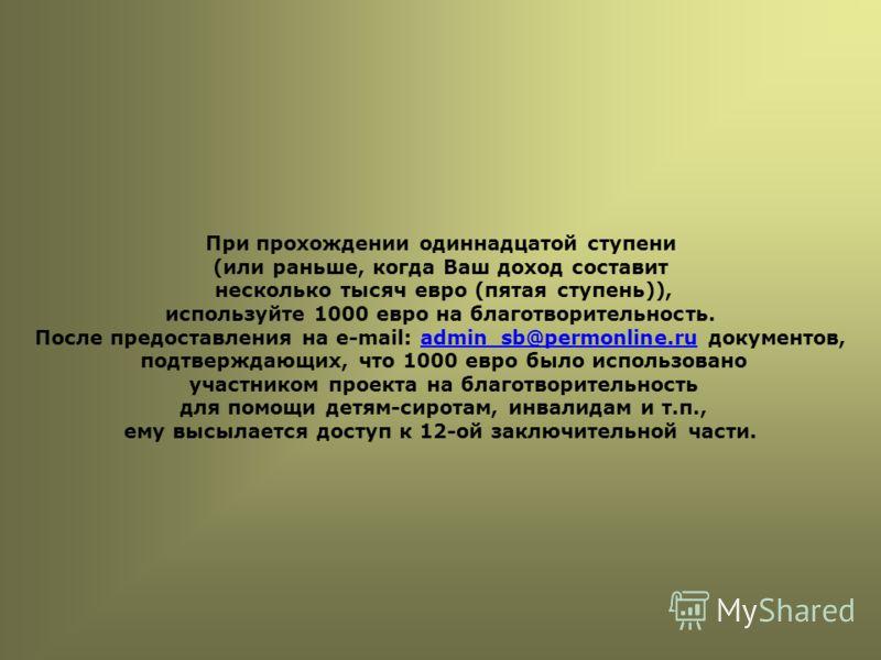 При прохождении одиннадцатой ступени (или раньше, когда Ваш доход составит несколько тысяч евро (пятая ступень)), используйте 1000 евро на благотворительность. После предоставления на e-mail: admin_sb@permonline.ru документов,admin_sb@permonline.ru п