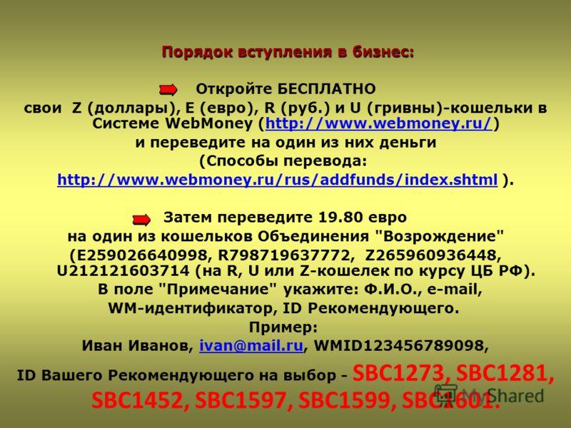 Порядок вступления в бизнес: Откройте БЕСПЛАТНО свои Z (доллары), E (евро), R (руб.) и U (гривны)-кошельки в Системе WebMoney (http://www.webmoney.ru/)http://www.webmoney.ru/ и переведите на один из них деньги (Способы перевода: http://www.webmoney.r
