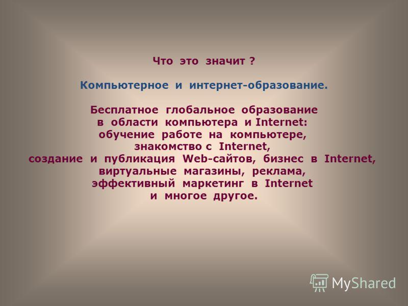 Что это значит ? Компьютерное и интернет-образование. Бесплатное глобальное образование в области компьютера и Internet: обучение работе на компьютере, знакомство с Internet, создание и публикация Web-сайтов, бизнес в Internet, виртуальные магазины,