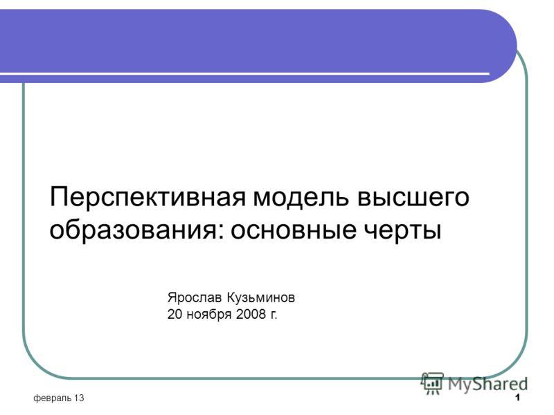 Я Перспективная модель высшего образования: основные черты февраль 13 1 Ярослав Кузьминов 20 ноября 2008 г.