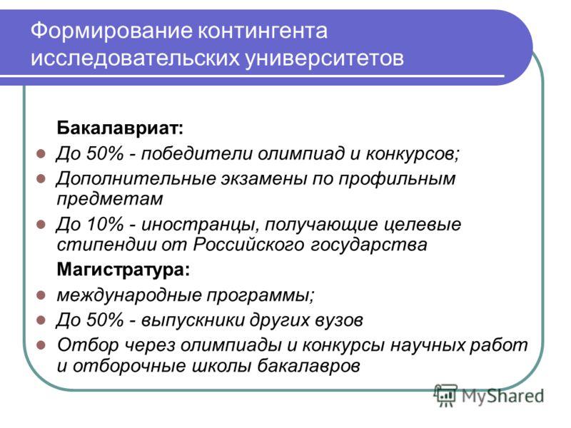 Формирование контингента исследовательских университетов Бакалавриат: До 50% - победители олимпиад и конкурсов; Дополнительные экзамены по профильным предметам До 10% - иностранцы, получающие целевые стипендии от Российского государства Магистратура: