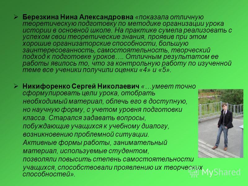 Березкина Нина Александровна «показала отличную теоретическую подготовку по методике организации урока истории в основной школе. На практике сумела реализовать с успехом свои теоретические знания, проявив при этом хорошие организаторские способности,