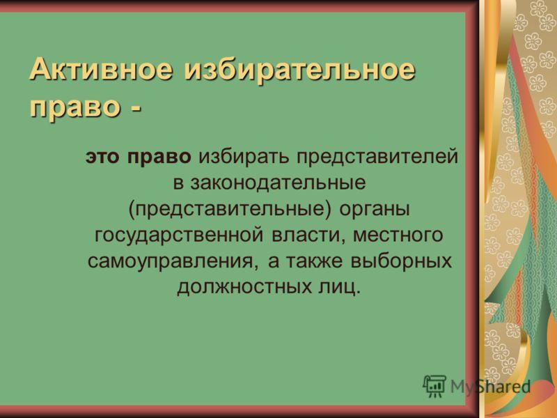 Активное избирательное право - это право избирать представителей в законодательные (представительные) органы государственной власти, местного самоуправления, а также выборных должностных лиц.