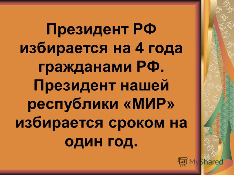 Президент РФ избирается на 4 года гражданами РФ. Президент нашей республики «МИР» избирается сроком на один год.