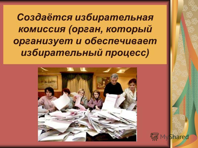 Создаётся избирательная комиссия (орган, который организует и обеспечивает избирательный процесс)