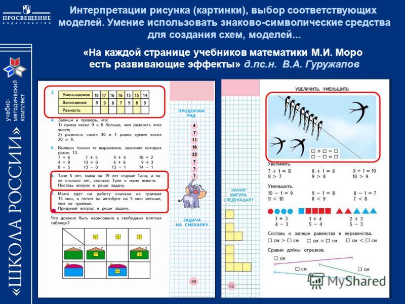 учебно- методический комплект Интерпретации рисунка (картинки), выбор соответствующих моделей. Умение использовать знаково-символические средства для создания схем, моделей... «На каждой странице учебников математики М.И. Моро есть развивающие эффект