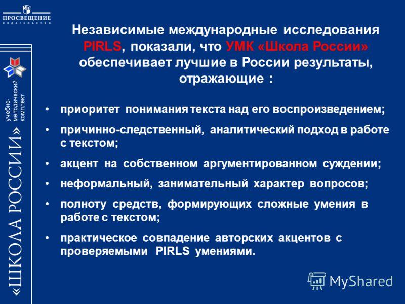 учебно- методический комплект Независимые международные исследования PIRLS, показали, что УМК «Школа России» обеспечивает лучшие в России результаты, отражающие : приоритет понимания текста над его воспроизведением; причинно-следственный, аналитическ