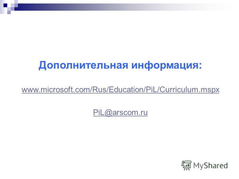 Дополнительная информация: www.microsoft.com/Rus/Education/PiL/Curriculum.mspx PiL@arscom.ru