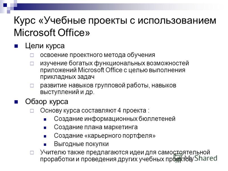 Курс «Учебные проекты с использованием Microsoft Office» Цели курса освоение проектного метода обучения изучение богатых функциональных возможностей приложений Microsoft Office с целью выполнения прикладных задач развитие навыков групповой работы, на