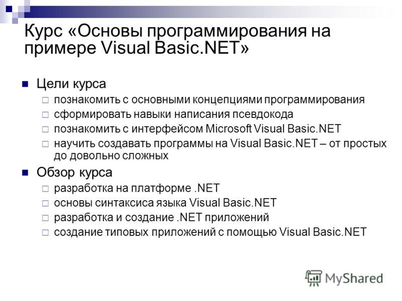 Курс «Основы программирования на примере Visual Basic.NET» Цели курса познакомить с основными концепциями программирования сформировать навыки написания псевдокода познакомить с интерфейсом Microsoft Visual Basic.NET научить создавать программы на Vi