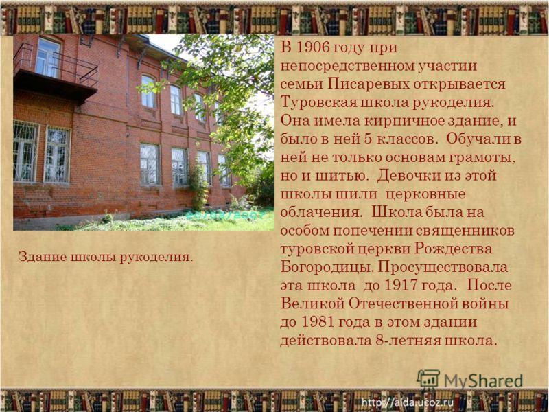 В 1906 году при непосредственном участии семьи Писаревых открывается Туровская школа рукоделия. Она имела кирпичное здание, и было в ней 5 классов. Обучали в ней не только основам грамоты, но и шитью. Девочки из этой школы шили церковные облачения. Ш