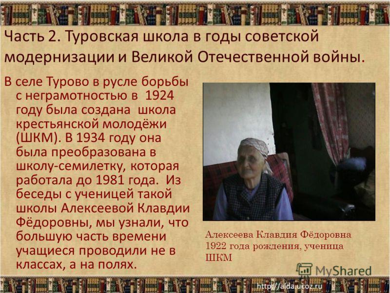 Часть 2. Туровская школа в годы советской модернизации и Великой Отечественной войны. В селе Турово в русле борьбы с неграмотностью в 1924 году была создана школа крестьянской молодёжи (ШКМ). В 1934 году она была преобразована в школу-семилетку, кото