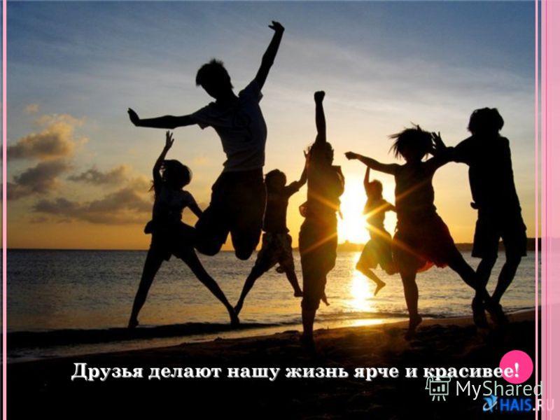 Друзья делают нашу жизнь ярче и красивее!