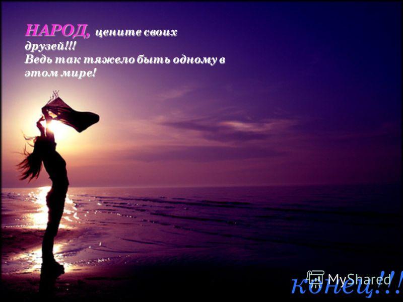 НАРОД, цените своих друзей!!! Ведь так тяжело быть одному в этом мире! конец!!!