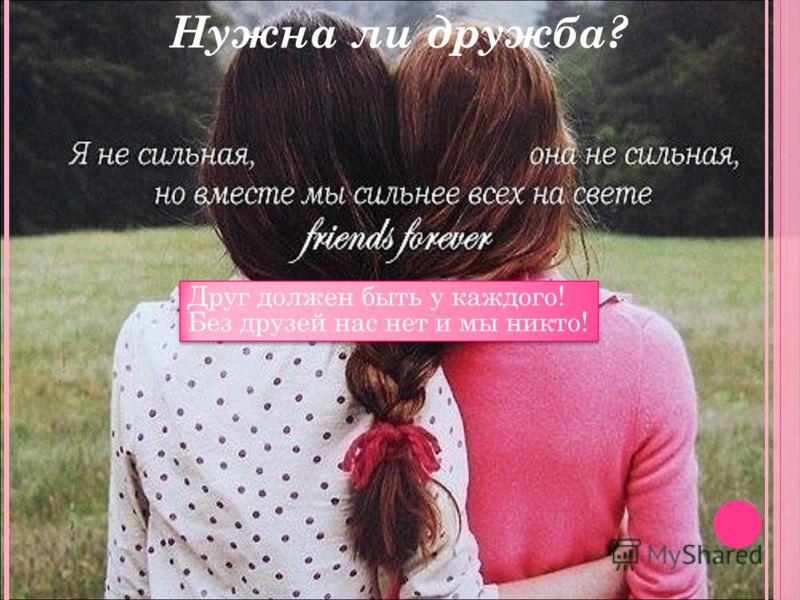 Друг должен быть у каждого! Без друзей нас нет и мы никто! Нужна ли дружба?