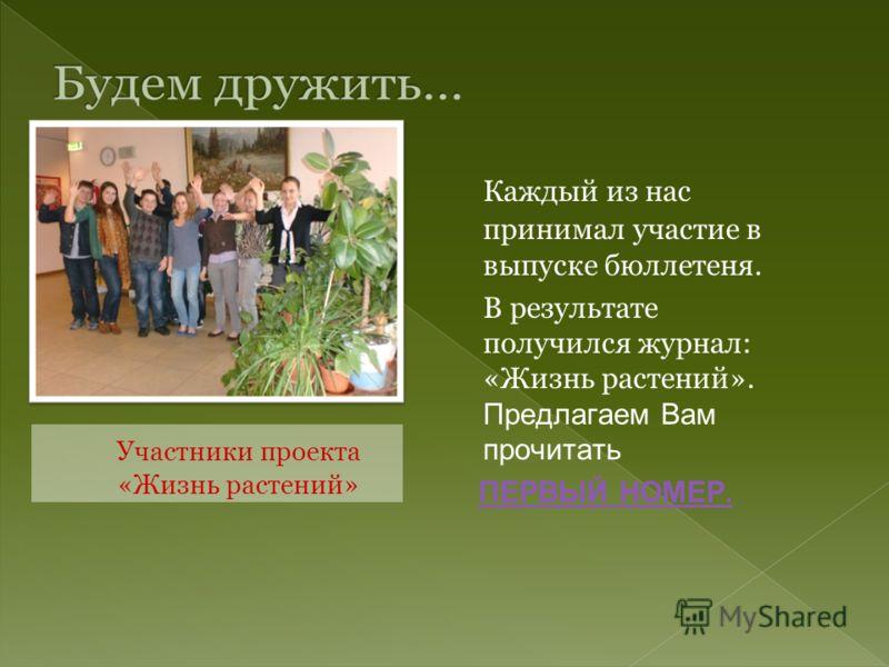 Каждый из нас принимал участие в выпуске бюллетеня. В результате получился журнал: «Жизнь растений». Предлагаем Вам прочитать ПЕРВЫЙ НОМЕР. Участники проекта «Жизнь растений»