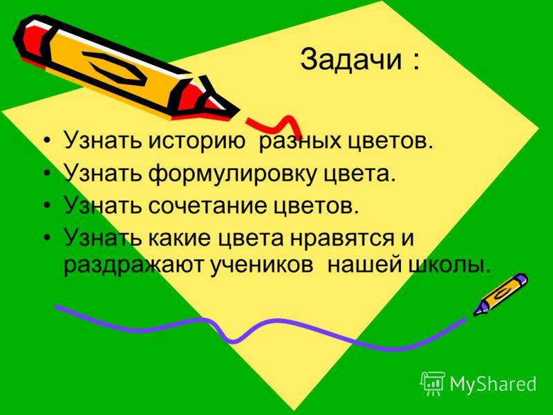 Задачи : Узнать историю разных цветов. Узнать формулировку цвета. Узнать сочетание цветов. Узнать какие цвета нравятся и раздражают учеников нашей школы.