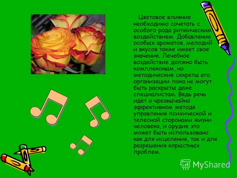 Цветовое влияние необходимо сочетать с особого рода ритмическим воздействием. Добавление особых ароматов, мелодий и вкусов также имеет свое значение. Лечебное воздействие должно быть комплексным, но методические секреты его организации пока не могут