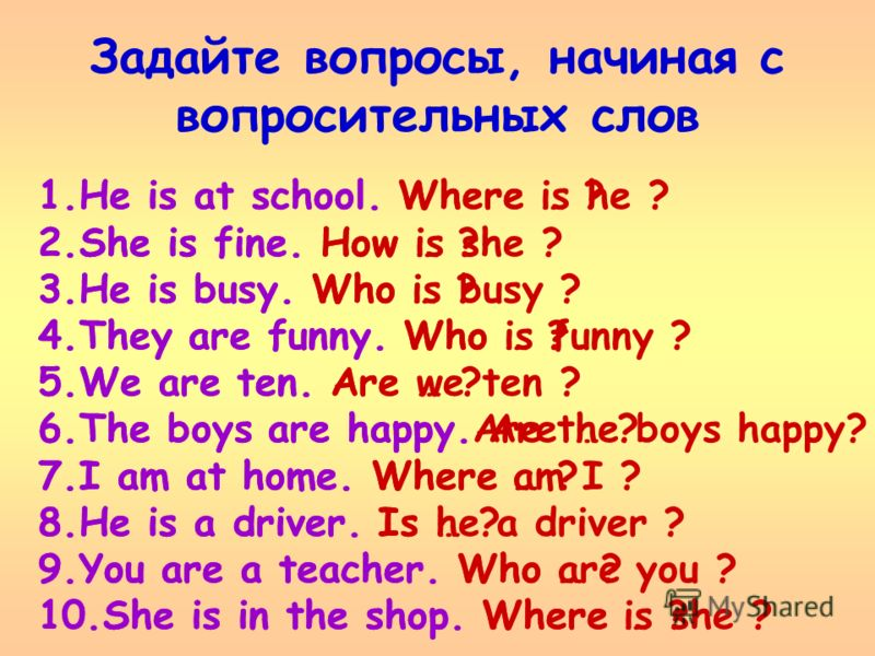 Задайте вопросы, начиная с вопросительных слов 1.He is at school. Where … ? 2.She is fine. How … ? 3.He is busy. Who … ? 4.They are funny. Who … ? 5.We are ten. Are … ? 6.The boys are happy. Are … ? 7.I am at home. Where … ? 8.He is a driver. Is … ?