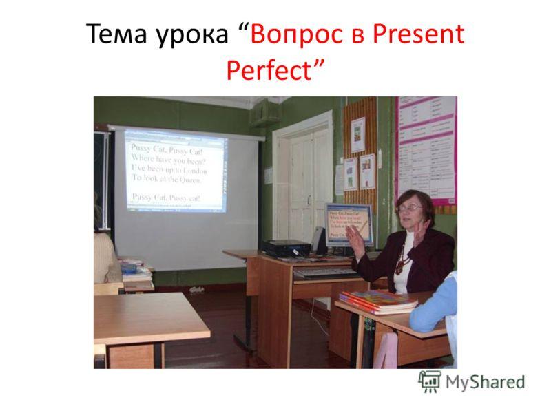 Тема урока Вопрос в Present Perfect