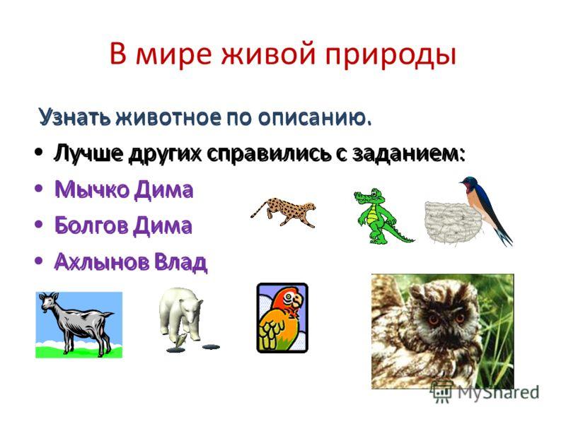 В мире живой природы Узнать животное по описанию. Лучше других справились с заданием: Мычко Дима Болгов Дима Ахлынов Влад Узнать животное по описанию. Лучше других справились с заданием: Мычко Дима Болгов Дима Ахлынов Влад