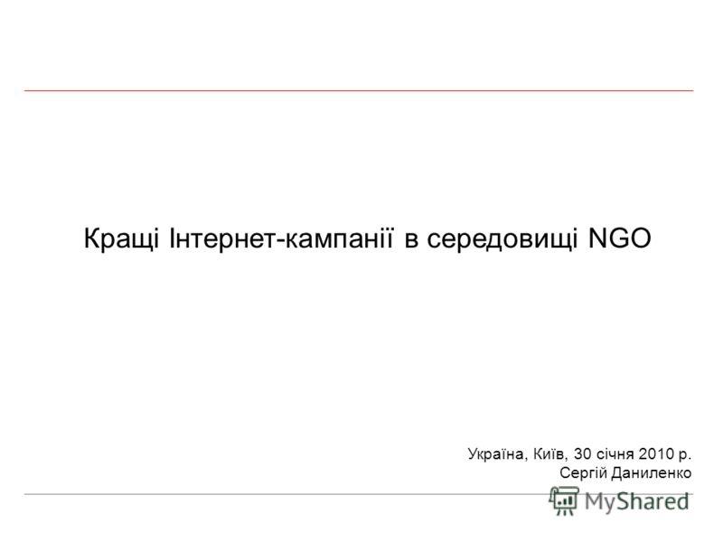 Кращі Інтернет-кампанії в середовищі NGO Україна, Київ, 30 січня 2010 р. Сергій Даниленко