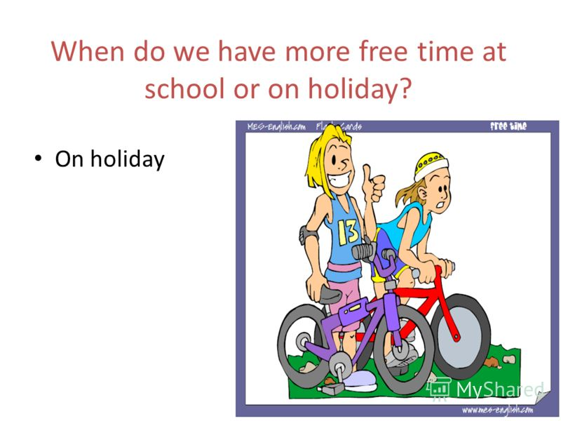 When do we have more free time at school or on holiday? On holiday