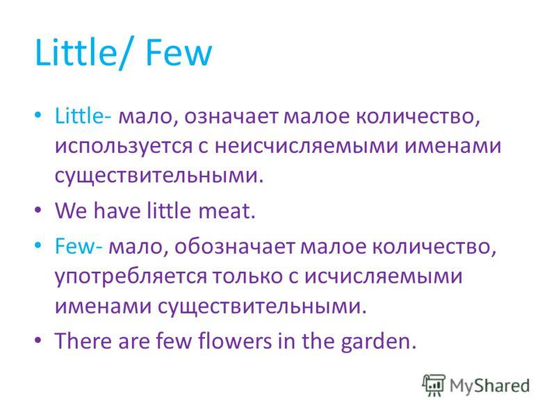 Little/ Few Little- мало, означает малое количество, используется с неисчисляемыми именами существительными. We have little meat. Few- мало, обозначает малое количество, употребляется только с исчисляемыми именами существительными. There are few flow