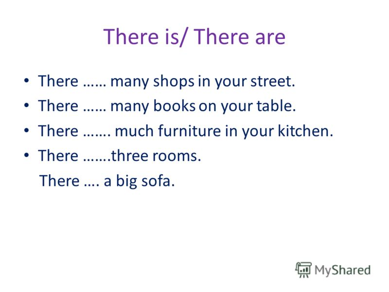 There is/ There are There …… many shops in your street. There …… many books on your table. There ……. much furniture in your kitchen. There …….three rooms. There …. a big sofa.