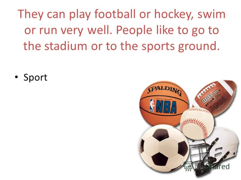 They can play football or hockey, swim or run very well. People like to go to the stadium or to the sports ground. Sport
