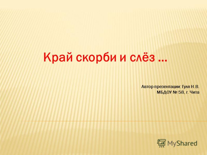 Край скорби и слёз … Автор презентации: Гуля Н.В. МБДОУ 58, г. Чита