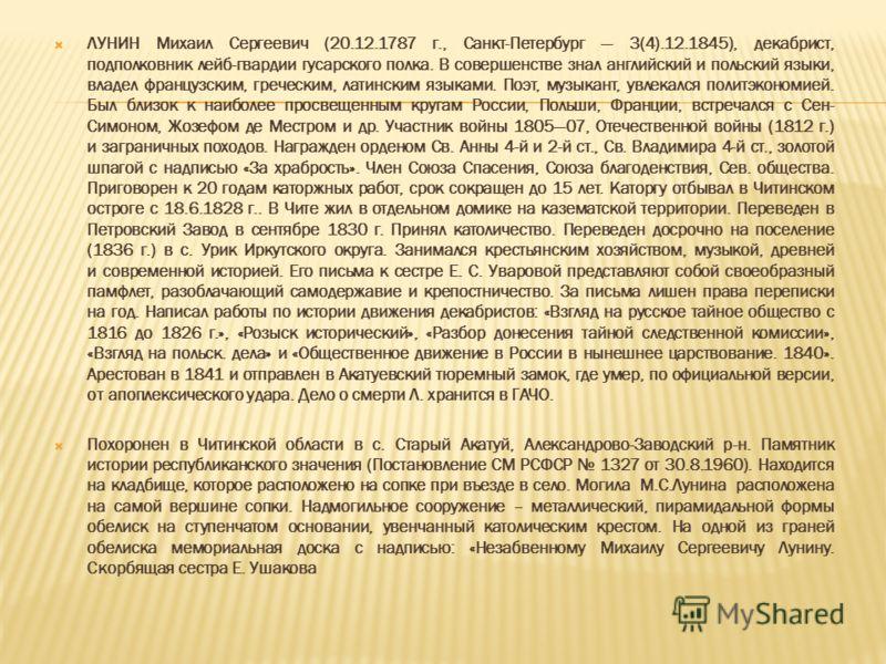 ЛУНИН Михаил Сергеевич (20.12.1787 г., Санкт-Петербург 3(4).12.1845), декабрист, подполковник лейб-гвардии гусарского полка. В совершенстве знал английский и польский языки, владел французским, греческим, латинским языками. Поэт, музыкант, увлекался