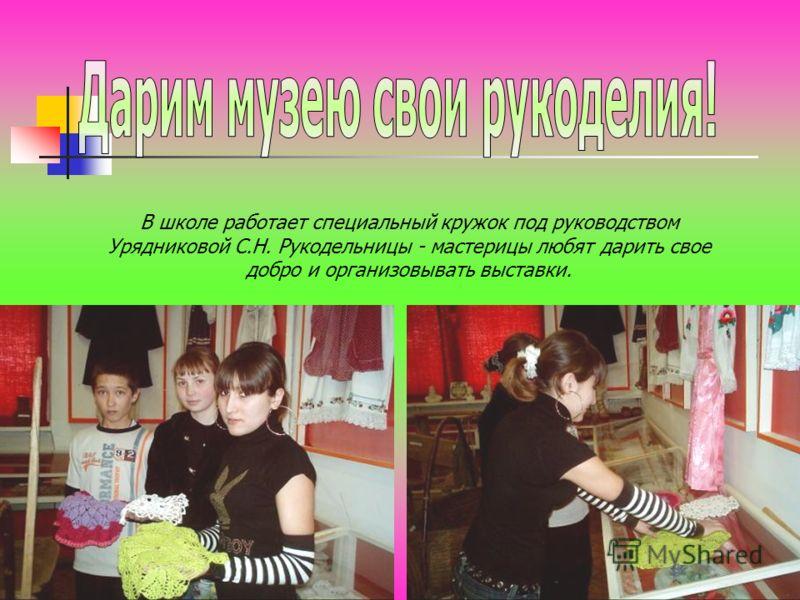 В школе работает специальный кружок под руководством Урядниковой С.Н. Рукодельницы - мастерицы любят дарить свое добро и организовывать выставки.