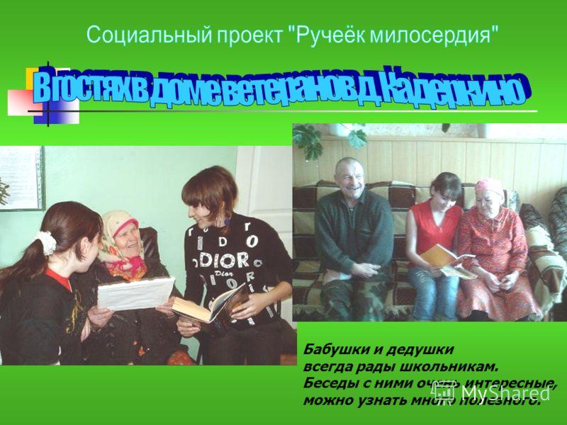 Бабушки и дедушки всегда рады школьникам. Беседы с ними очень интересные, можно узнать много полезного.