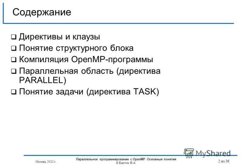 Москва, 2012 г. 2 из 36 Содержание Директивы и клаузы Понятие структурного блока Компиляция OpenMP-программы Параллельная область (директива PARALLEL) Понятие задачи (директива TASK) Параллельное программирование с OpenMP: Основные понятия © Бахтин В