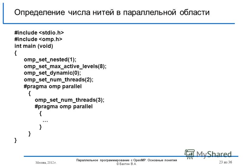 Определение числа нитей в параллельной области #include int main (void) { omp_set_nested(1); omp_set_max_active_levels(8); omp_set_dynamic(0); omp_set_num_threads(2); #pragma omp parallel { omp_set_num_threads(3); #pragma omp parallel { … } Параллель