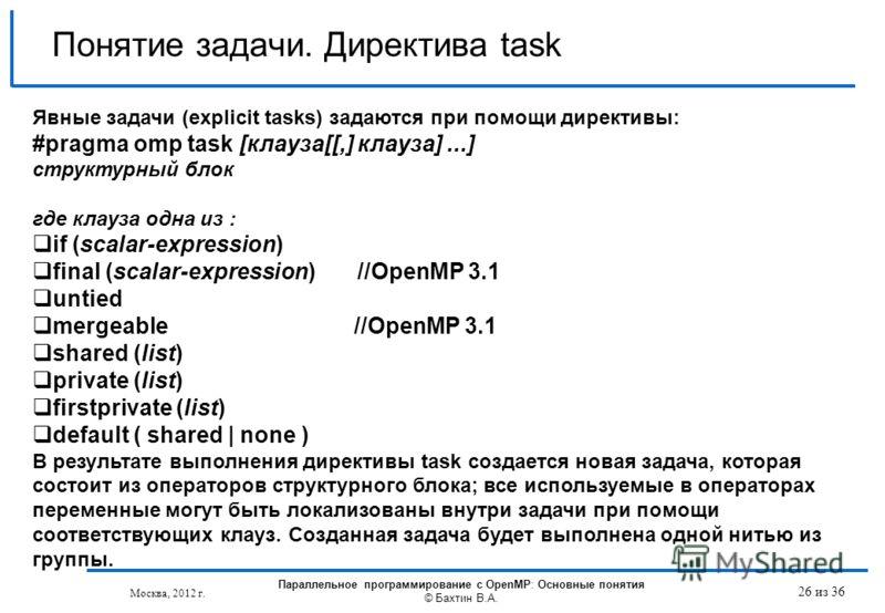 Понятие задачи. Директива task Явные задачи (explicit tasks) задаются при помощи директивы: #pragma omp task [клауза[[,] клауза]...] структурный блок где клауза одна из : if (scalar-expression) final (scalar-expression) //OpenMP 3.1 untied mergeable